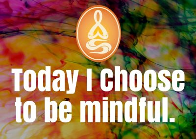 Today I Choose to be mindful.