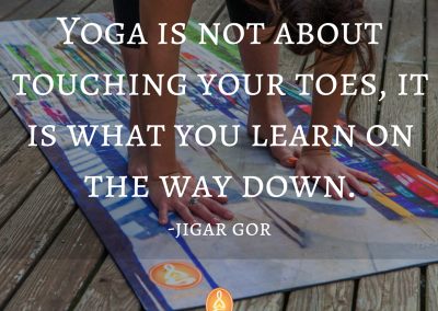 Yoga is not about touching your toes, it is what you learn on the way down there